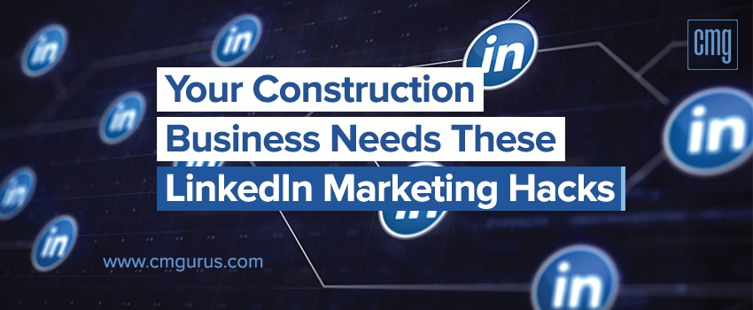 Your Construction Business Needs these LinkedIn Marketing Hacks